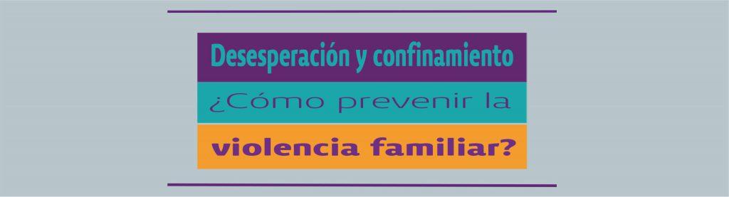 Desesperación y confinamiento ¿Cómo prevenir la violencia familiar?